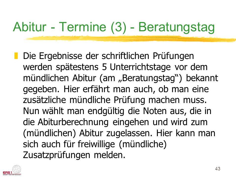 43 Abitur - Termine (3) - Beratungstag zDie Ergebnisse der schriftlichen Prüfungen werden spätestens 5 Unterrichtstage vor dem mündlichen Abitur (am B