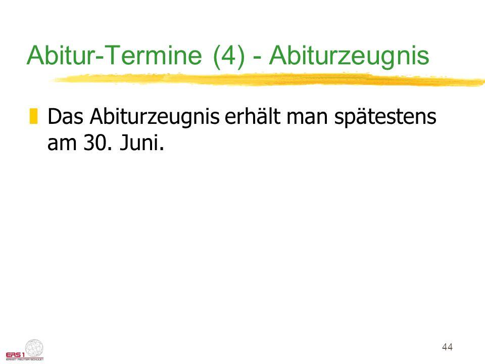 44 Abitur-Termine (4) - Abiturzeugnis zDas Abiturzeugnis erhält man spätestens am 30. Juni.