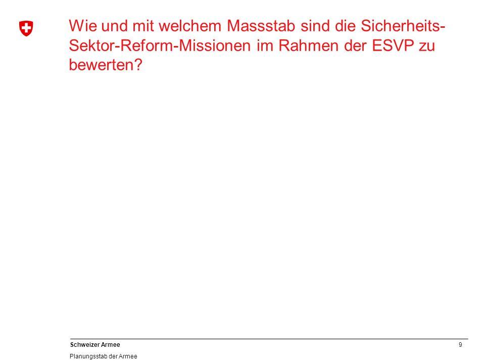 9 Schweizer Armee Planungsstab der Armee Wie und mit welchem Massstab sind die Sicherheits- Sektor-Reform-Missionen im Rahmen der ESVP zu bewerten?