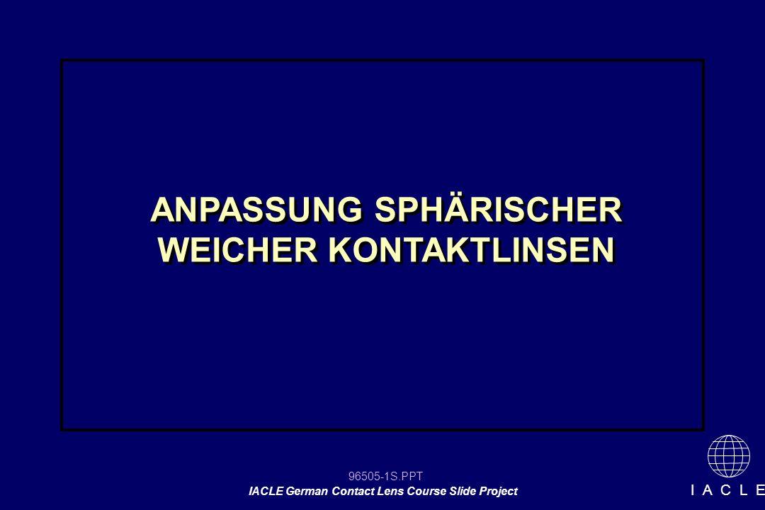 96505-32S.PPT IACLE German Contact Lens Course Slide Project I A C L E Anpassung weicher KL Messung der HH-radien Auswahl der Probelinse mit Hilfe der Herstellerangaben für Linsendurchmesser 0,7 mm oder mehr zum flacheren HH-radius addieren - bei Materialien mit höherem Modulus (dicker, geringere Wassergehalt) 0,3 – 0,6 mm für Standard- und flexible Materialien addieren (dünner, höherer H 2 O- Gehalt) Messung der HH-radien Auswahl der Probelinse mit Hilfe der Herstellerangaben für Linsendurchmesser 0,7 mm oder mehr zum flacheren HH-radius addieren - bei Materialien mit höherem Modulus (dicker, geringere Wassergehalt) 0,3 – 0,6 mm für Standard- und flexible Materialien addieren (dünner, höherer H 2 O- Gehalt) Auswahl der Basiskurve