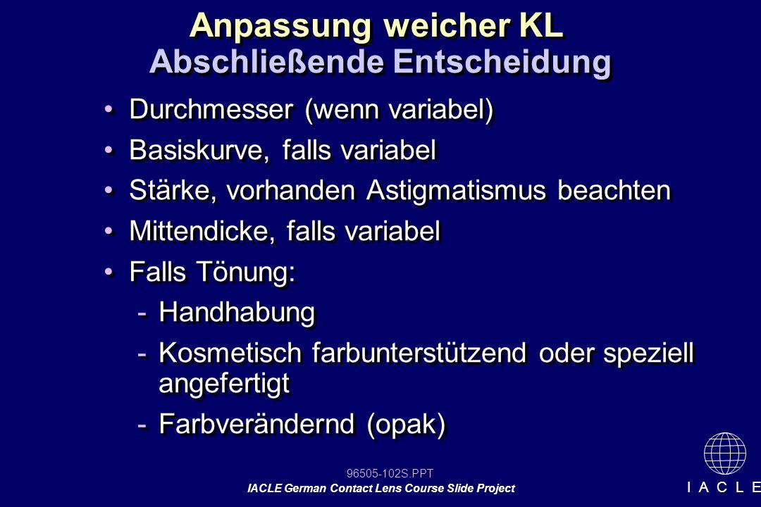 96505-102S.PPT IACLE German Contact Lens Course Slide Project I A C L E Anpassung weicher KL Abschließende Entscheidung Durchmesser (wenn variabel) Ba