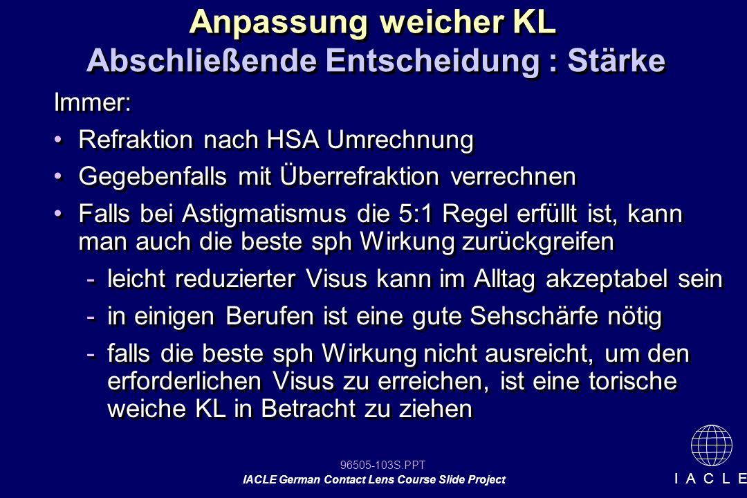 96505-103S.PPT IACLE German Contact Lens Course Slide Project I A C L E Anpassung weicher KL Abschließende Entscheidung : Stärke Immer: Refraktion nac
