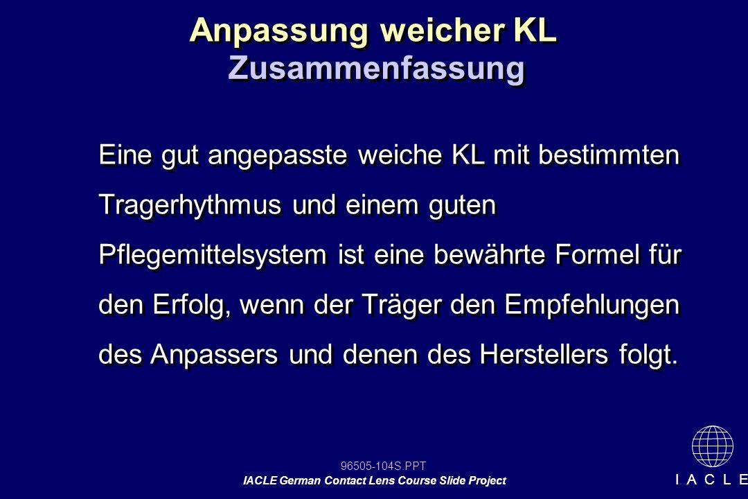 96505-104S.PPT IACLE German Contact Lens Course Slide Project I A C L E Anpassung weicher KL Zusammenfassung Eine gut angepasste weiche KL mit bestimm