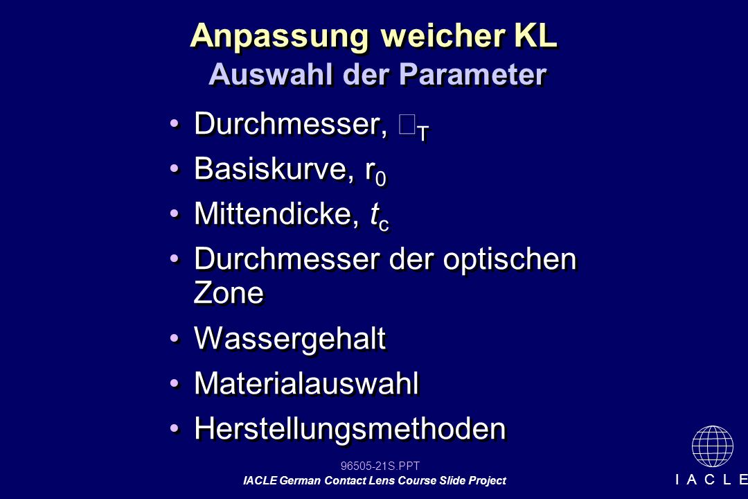 96505-21S.PPT IACLE German Contact Lens Course Slide Project I A C L E Anpassung weicher KL Durchmesser, T Basiskurve, r 0 Mittendicke, t c Durchmesse
