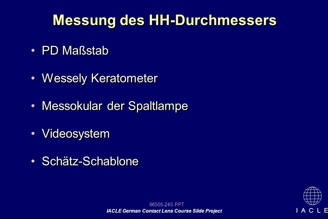 96505-24S.PPT IACLE German Contact Lens Course Slide Project I A C L E Messung des HH-Durchmessers PD Maßstab Wessely Keratometer Messokular der Spaltlampe Videosystem Schätz-Schablone PD Maßstab Wessely Keratometer Messokular der Spaltlampe Videosystem Schätz-Schablone