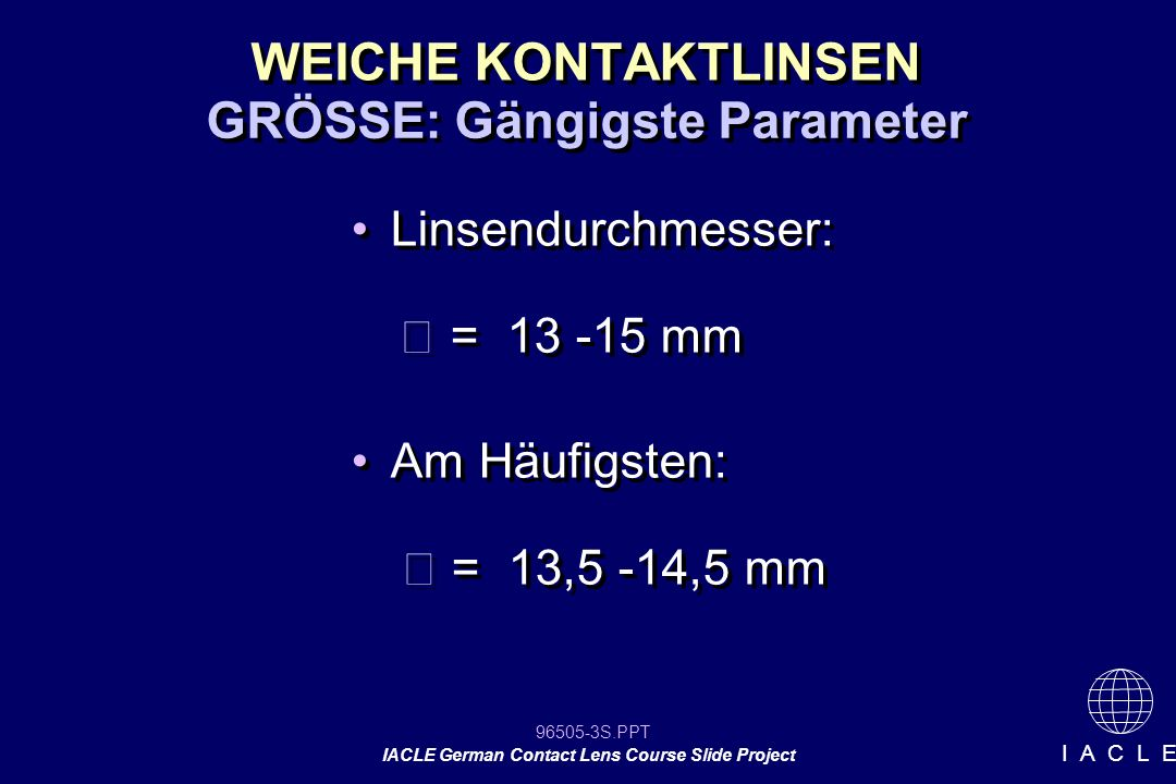 96505-34S.PPT IACLE German Contact Lens Course Slide Project I A C L E Berechnung der Basiskurve empfohlene KL + 0,7 mm:Basiskurve = 8,50mm - 4 dpt zum Durchschnitt:Basiskurve = 8,53mm Daraus ergibt sich die Basiskurve von 8,50 mm, da diese nur in Zehntelabstufungen erhältlich sind.