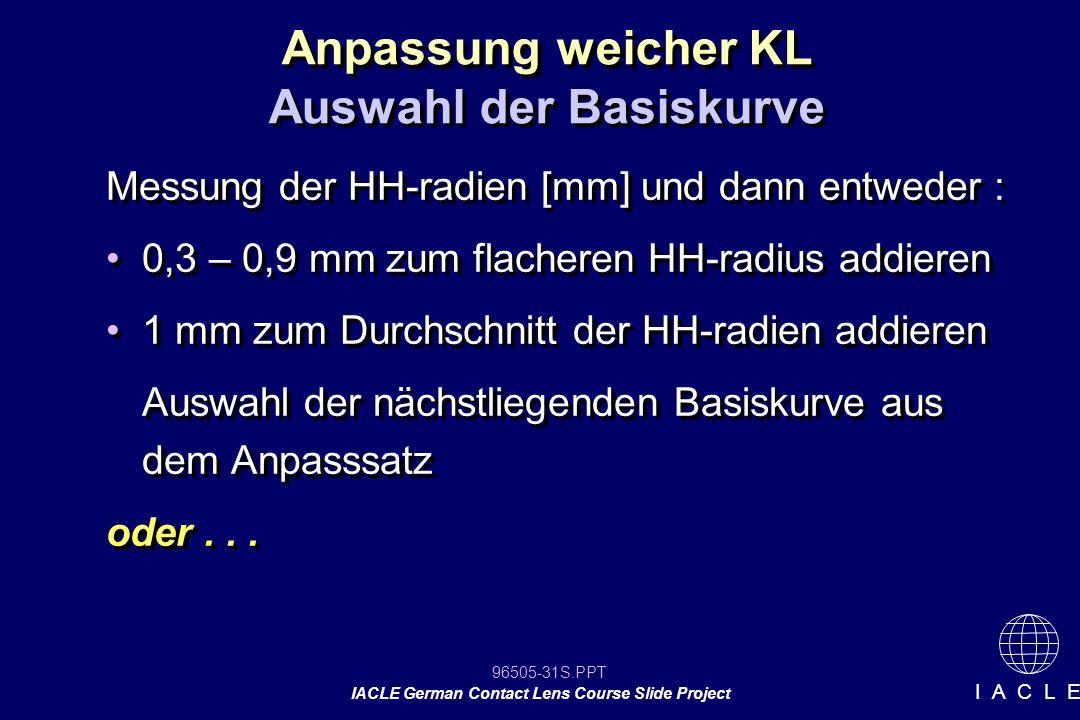 96505-31S.PPT IACLE German Contact Lens Course Slide Project I A C L E Anpassung weicher KL Messung der HH-radien [mm] und dann entweder : 0,3 – 0,9 m