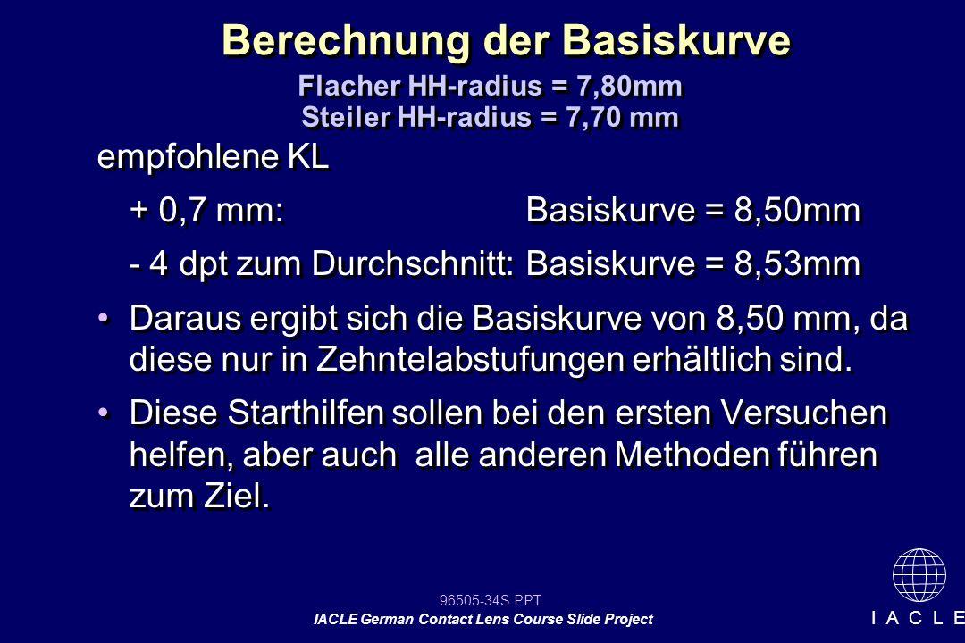 96505-34S.PPT IACLE German Contact Lens Course Slide Project I A C L E Berechnung der Basiskurve empfohlene KL + 0,7 mm:Basiskurve = 8,50mm - 4 dpt zu