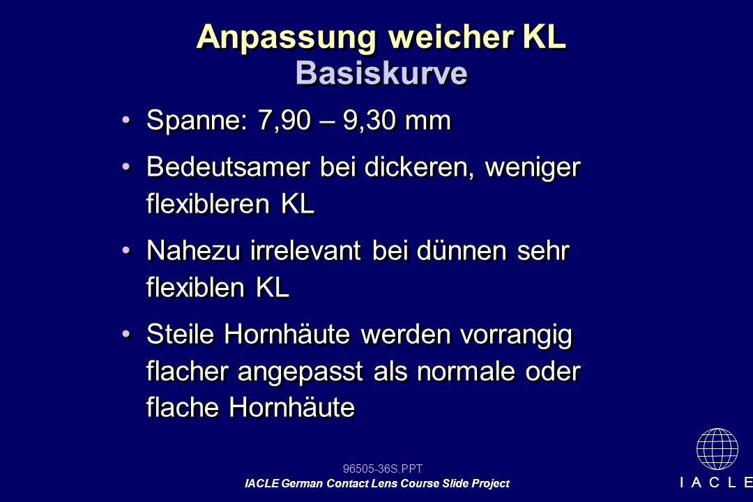 96505-36S.PPT IACLE German Contact Lens Course Slide Project I A C L E Anpassung weicher KL Spanne: 7,90 – 9,30 mm Bedeutsamer bei dickeren, weniger f