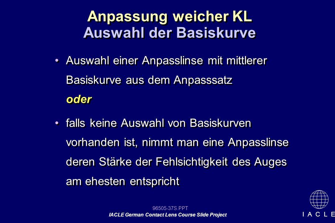 96505-37S.PPT IACLE German Contact Lens Course Slide Project I A C L E Anpassung weicher KL Auswahl einer Anpasslinse mit mittlerer Basiskurve aus dem