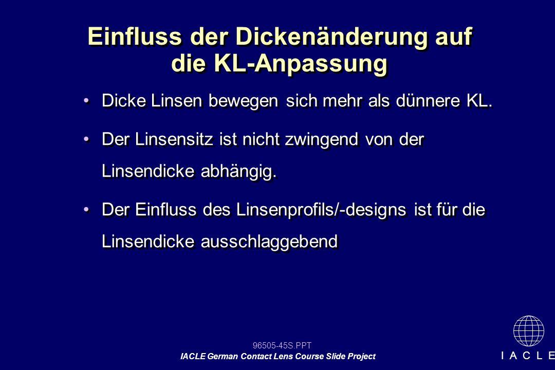 96505-45S.PPT IACLE German Contact Lens Course Slide Project I A C L E Einfluss der Dickenänderung auf die KL-Anpassung Dicke Linsen bewegen sich mehr