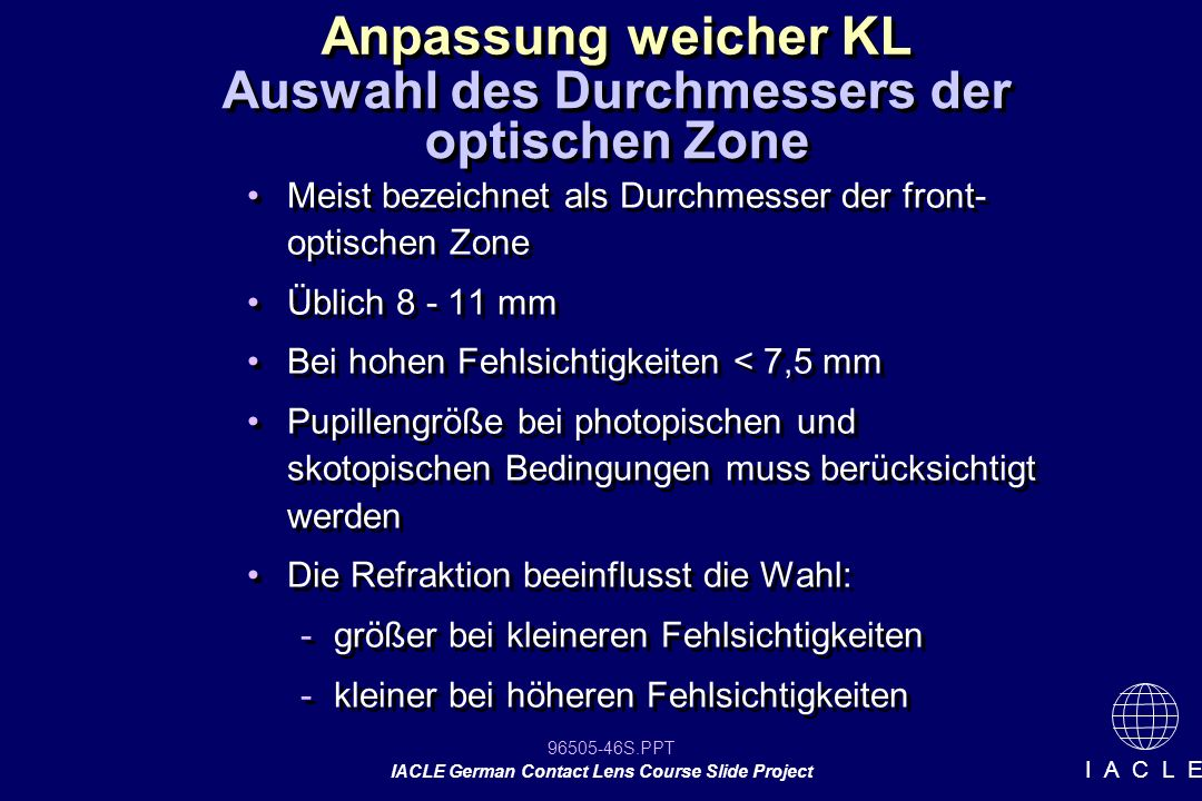 96505-46S.PPT IACLE German Contact Lens Course Slide Project I A C L E Meist bezeichnet als Durchmesser der front- optischen Zone Üblich 8 - 11 mm Bei