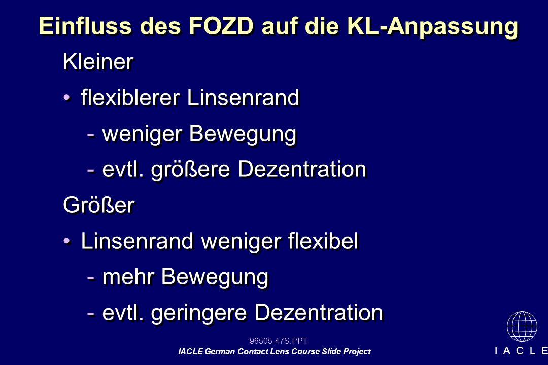 96505-47S.PPT IACLE German Contact Lens Course Slide Project I A C L E Einfluss des FOZD auf die KL-Anpassung Kleiner flexiblerer Linsenrand -weniger