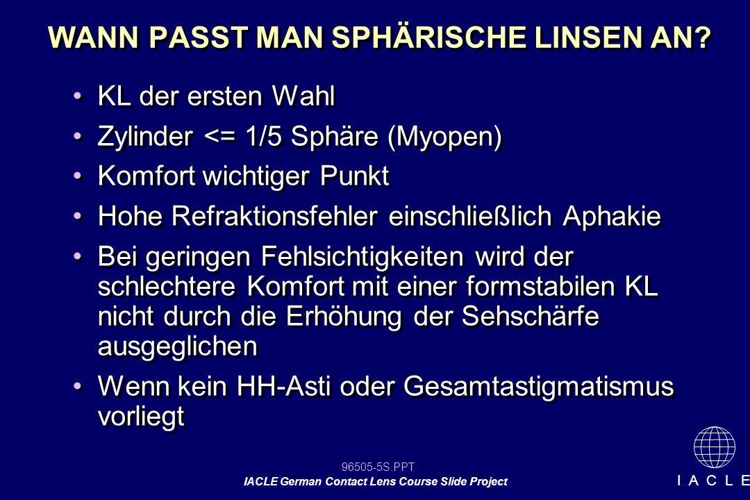 96505-56S.PPT IACLE German Contact Lens Course Slide Project I A C L E Nachteile: Ausnahmefälle gibt es immer wieder Patienten können die KL nicht testen, bevor sie geliefert werden Anpasser können die Reaktion der Patienten nur kurz beobachten Anpasser sieht von seiner Verantwortung etwas ab Genauigkeit der Ergebnisse manchmal fraglich Anpassung ist komplexer als nur HH-Durchmesser & HH-Radien zu berücksichtigen Nachteile: Ausnahmefälle gibt es immer wieder Patienten können die KL nicht testen, bevor sie geliefert werden Anpasser können die Reaktion der Patienten nur kurz beobachten Anpasser sieht von seiner Verantwortung etwas ab Genauigkeit der Ergebnisse manchmal fraglich Anpassung ist komplexer als nur HH-Durchmesser & HH-Radien zu berücksichtigen Anpassung weicher Kl Empirische Verordnung konv.