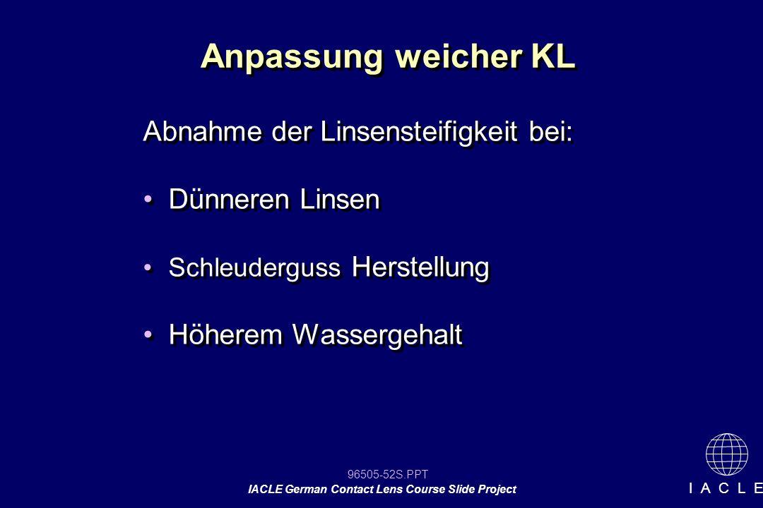 96505-52S.PPT IACLE German Contact Lens Course Slide Project I A C L E Anpassung weicher KL Abnahme der Linsensteifigkeit bei: Dünneren Linsen Schleud