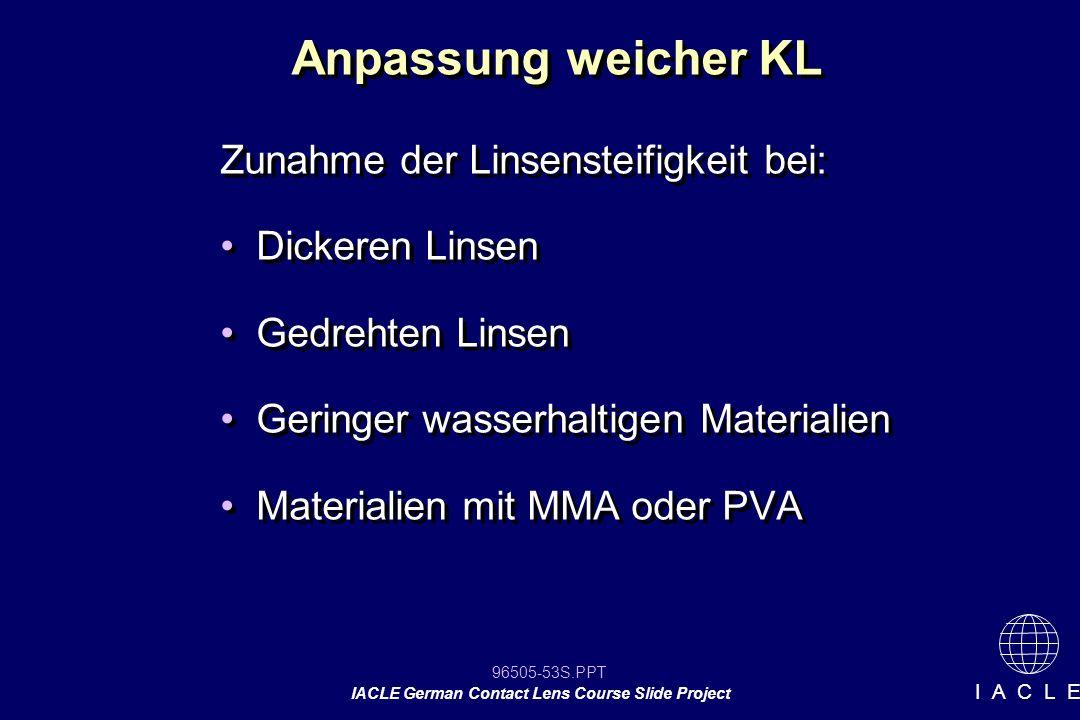 96505-53S.PPT IACLE German Contact Lens Course Slide Project I A C L E Zunahme der Linsensteifigkeit bei: Dickeren Linsen Gedrehten Linsen Geringer wa