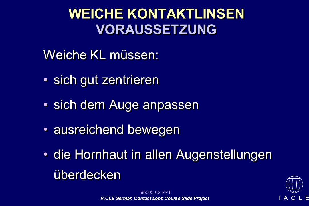 96505-87S.PPT IACLE German Contact Lens Course Slide Project I A C L E Anpassung weicher KL Lockerer 30% Spanne akzeptabler Anpassung Fester Akzeptabel 40% 50% 60% IDEAL Falls: -komfortabel -Gute Sicht -Stabile Sicht -HH Überdeckung Falls: -komfortabel -Gute Sicht -Stabile Sicht -HH Überdeckung Falls: -dünn -flexibel -Hoher Wassergehalt Falls: -dünn -flexibel -Hoher Wassergehalt