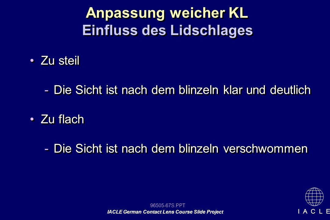 96505-67S.PPT IACLE German Contact Lens Course Slide Project I A C L E Zu steil -Die Sicht ist nach dem blinzeln klar und deutlich Zu flach -Die Sicht