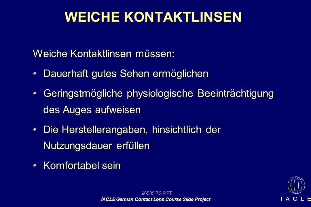 96505-48S.PPT IACLE German Contact Lens Course Slide Project I A C L E Anpassung weicher KL Hohe Stärken -Höherer Wassergehalt für Dk/t Vorteile (Sauerstoffdurchlässigkeit ) Geringe Stärken -Niedriger Wassergehalt für leichtere Handhabung und bessere Haltbarkeit Letztendlich ist es ein Kompromiss zwischen Sauerstoffdurchlässigkeit, Handhabung und Haltbarkeit Hohe Stärken -Höherer Wassergehalt für Dk/t Vorteile (Sauerstoffdurchlässigkeit ) Geringe Stärken -Niedriger Wassergehalt für leichtere Handhabung und bessere Haltbarkeit Letztendlich ist es ein Kompromiss zwischen Sauerstoffdurchlässigkeit, Handhabung und Haltbarkeit Wassergehalt