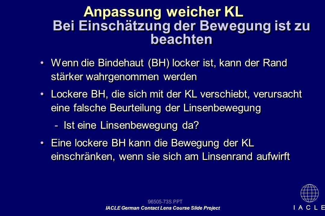 96505-73S.PPT IACLE German Contact Lens Course Slide Project I A C L E Wenn die Bindehaut (BH) locker ist, kann der Rand stärker wahrgenommen werden L