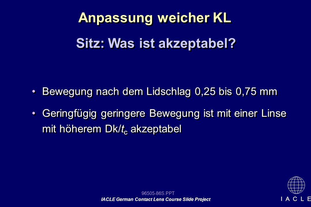 96505-86S.PPT IACLE German Contact Lens Course Slide Project I A C L E Bewegung nach dem Lidschlag 0,25 bis 0,75 mm Geringfügig geringere Bewegung ist
