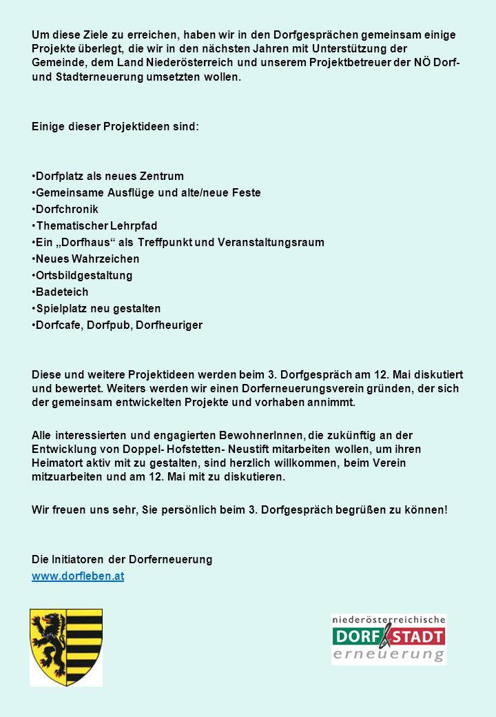 Um diese Ziele zu erreichen, haben wir in den Dorfgesprächen gemeinsam einige Projekte überlegt, die wir in den nächsten Jahren mit Unterstützung der Gemeinde, dem Land Niederösterreich und unserem Projektbetreuer der NÖ Dorf- und Stadterneuerung umsetzten wollen.