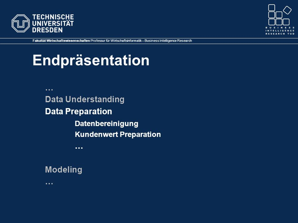 Fakultät Wirtschaftswissenschaften Professur für Wirtschaftsinformatik – Business Intelligence Research Endpräsentation … Data Understanding Data Preparation Datenbereinigung Kundenwert Preparation … Modeling …