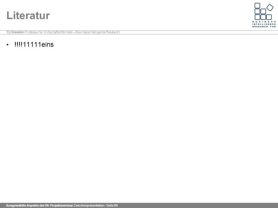 TU Dresden Professur für Wirtschaftsinformatik – Business Intelligence Research Ausgewählte Aspekte der BI: Projektseminar Zwischenpräsentation– Seite 89 Literatur !!!!11111eins