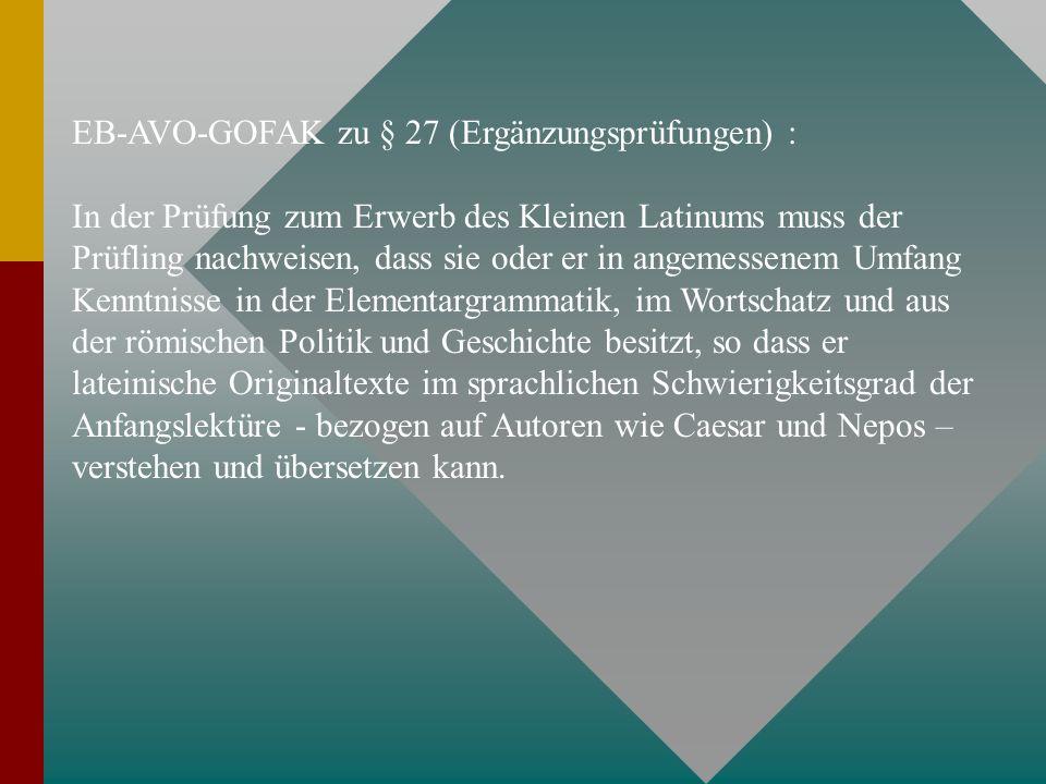 EB-AVO-GOFAK zu § 27 (Ergänzungsprüfungen) : In der Prüfung zum Erwerb des Kleinen Latinums muss der Prüfling nachweisen, dass sie oder er in angemess
