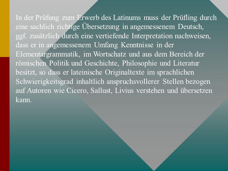 In der Prüfung zum Erwerb des Latinums muss der Prüfling durch eine sachlich richtige Übersetzung in angemessenem Deutsch, ggf. zusätzlich durch eine
