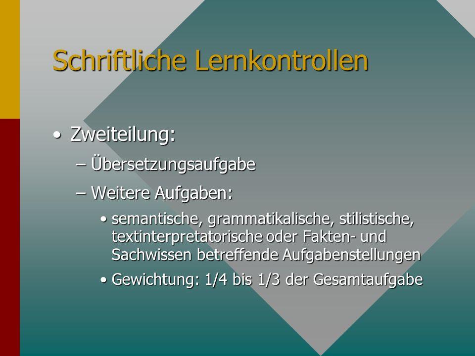 Schriftliche Lernkontrollen Zweiteilung:Zweiteilung: –Übersetzungsaufgabe –Weitere Aufgaben: semantische, grammatikalische, stilistische, textinterpre