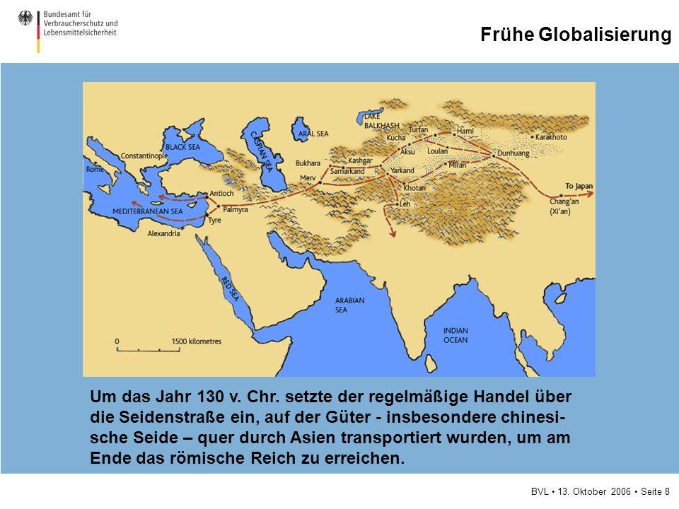 BVL 13. Oktober 2006 Seite 8 Frühe Globalisierung Um das Jahr 130 v. Chr. setzte der regelmäßige Handel über die Seidenstraße ein, auf der Güter - ins