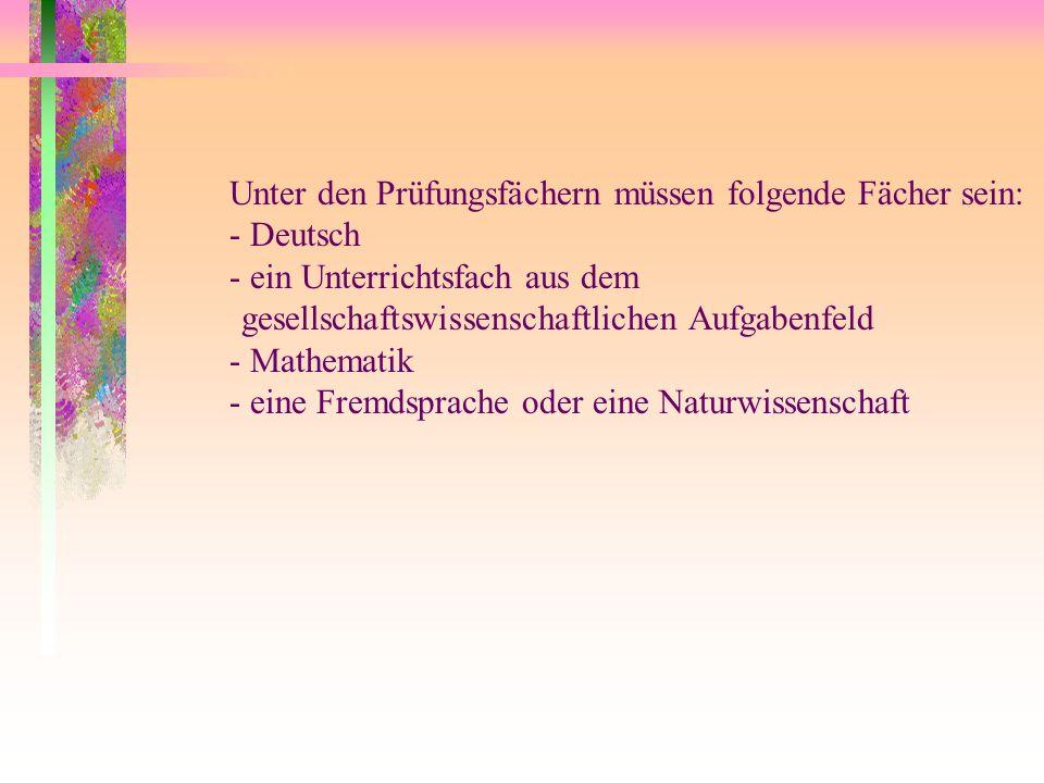 Unter den Prüfungsfächern müssen folgende Fächer sein: - Deutsch - ein Unterrichtsfach aus dem gesellschaftswissenschaftlichen Aufgabenfeld - Mathemat