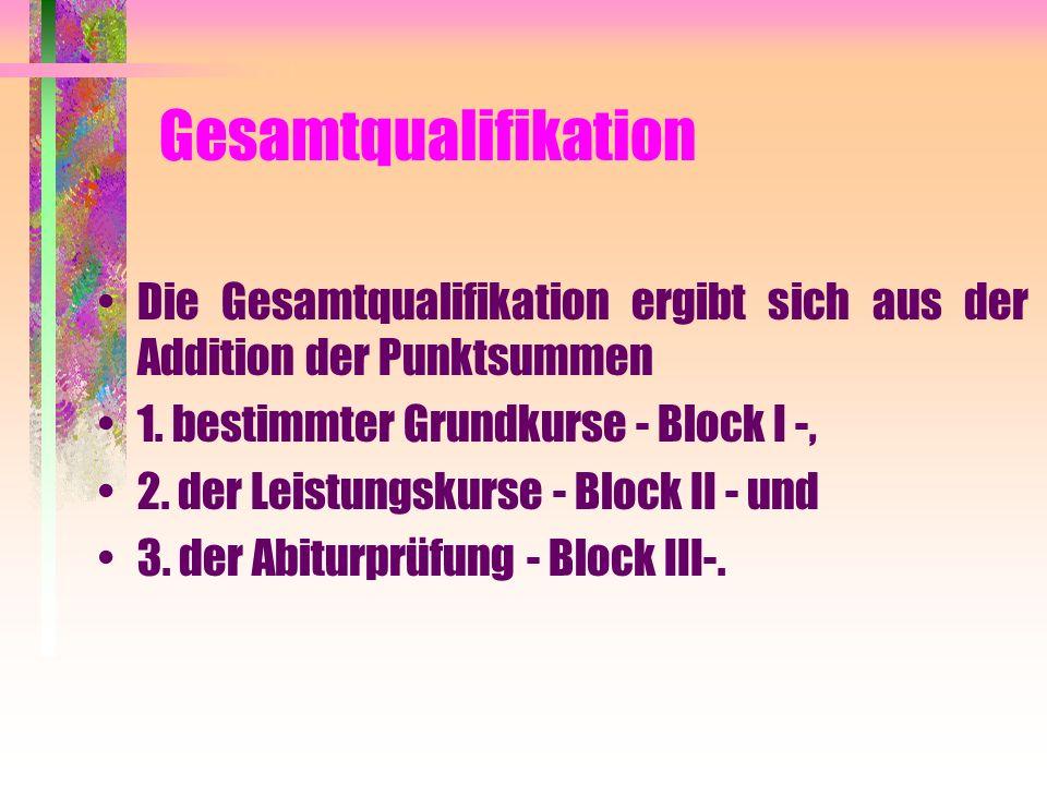 Gesamtqualifikation Die Gesamtqualifikation ergibt sich aus der Addition der Punktsummen 1. bestimmter Grundkurse - Block I -, 2. der Leistungskurse -