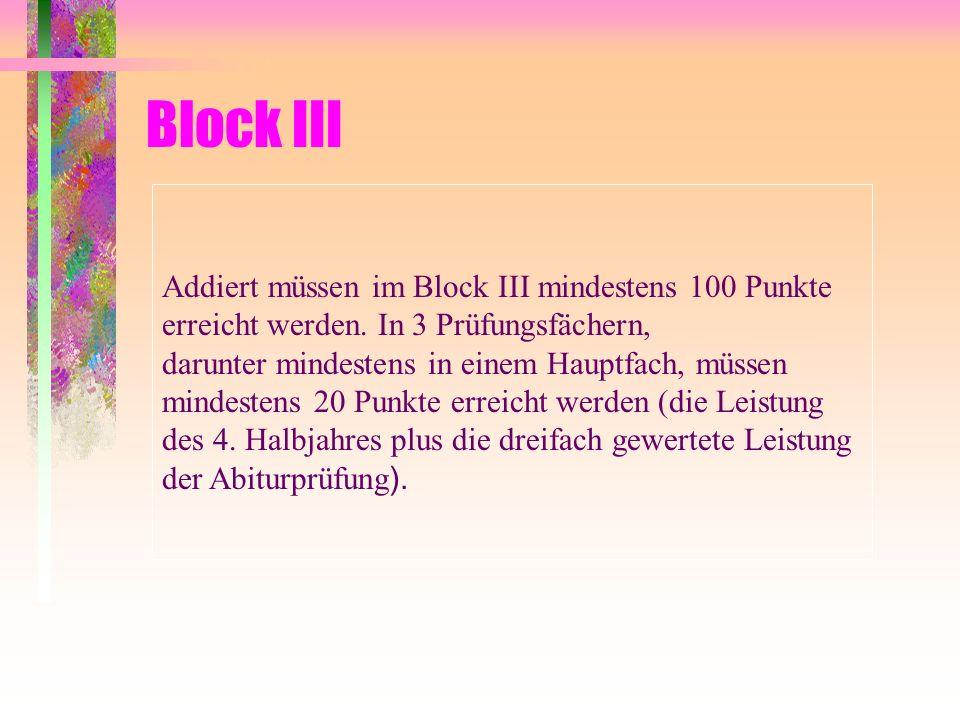 Block III Addiert müssen im Block III mindestens 100 Punkte erreicht werden. In 3 Prüfungsfächern, darunter mindestens in einem Hauptfach, müssen mind