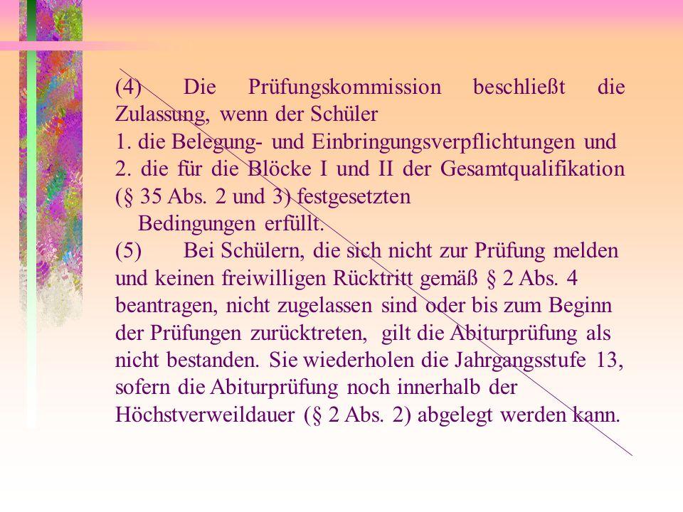 (4)Die Prüfungskommission beschließt die Zulassung, wenn der Schüler 1. die Belegung- und Einbringungsverpflichtungen und 2. die für die Blöcke I und