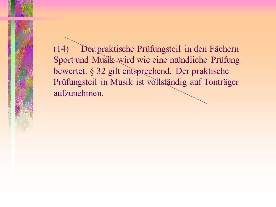 (14)Der praktische Prüfungsteil in den Fächern Sport und Musik wird wie eine mündliche Prüfung bewertet. § 32 gilt entsprechend. Der praktische Prüfun