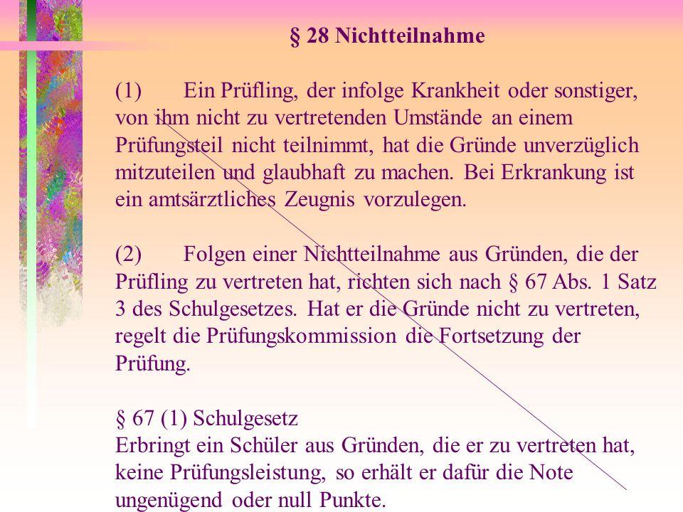 § 28 Nichtteilnahme (1)Ein Prüfling, der infolge Krankheit oder sonstiger, von ihm nicht zu vertretenden Umstände an einem Prüfungsteil nicht teilnimm