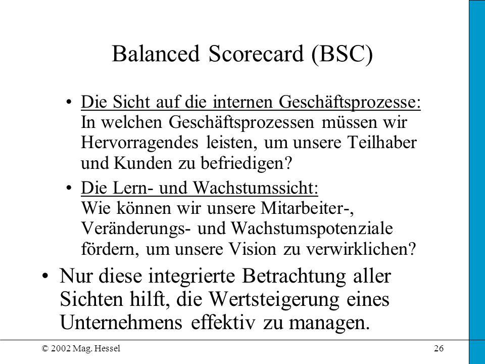 © 2002 Mag. Hessel26 Balanced Scorecard (BSC) Die Sicht auf die internen Geschäftsprozesse: In welchen Geschäftsprozessen müssen wir Hervorragendes le