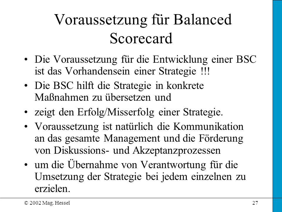 © 2002 Mag. Hessel27 Voraussetzung für Balanced Scorecard Die Voraussetzung für die Entwicklung einer BSC ist das Vorhandensein einer Strategie !!! Di