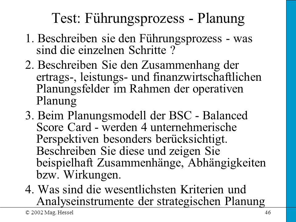 © 2002 Mag. Hessel46 Test: Führungsprozess - Planung 1. Beschreiben sie den Führungsprozess - was sind die einzelnen Schritte ? 2. Beschreiben Sie den
