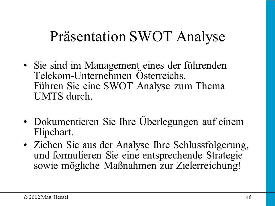© 2002 Mag. Hessel48 Präsentation SWOT Analyse Sie sind im Management eines der führenden Telekom-Unternehmen Österreichs. Führen Sie eine SWOT Analys
