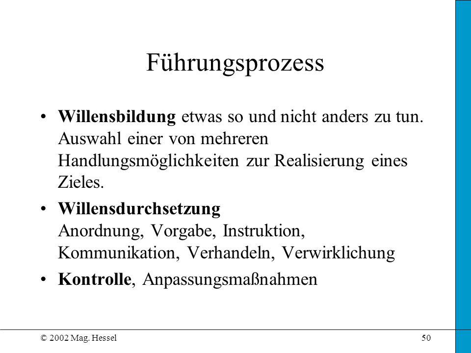 © 2002 Mag. Hessel50 Führungsprozess Willensbildung etwas so und nicht anders zu tun. Auswahl einer von mehreren Handlungsmöglichkeiten zur Realisieru