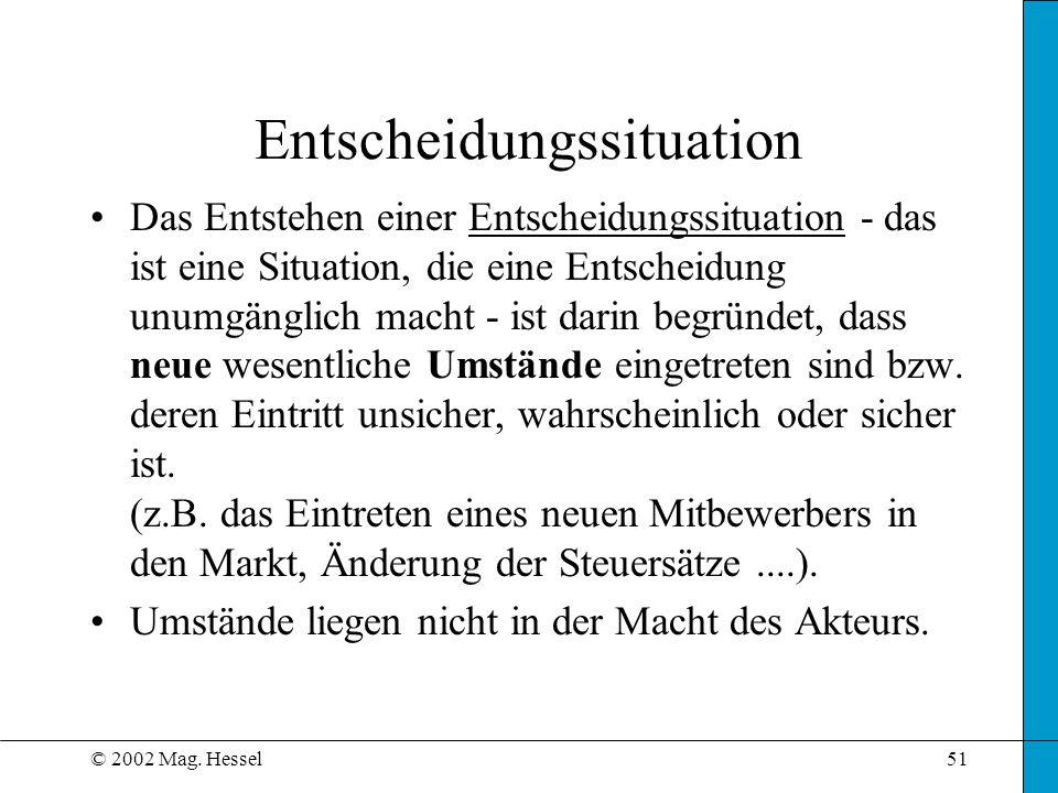 © 2002 Mag. Hessel51 Entscheidungssituation Das Entstehen einer Entscheidungssituation - das ist eine Situation, die eine Entscheidung unumgänglich ma