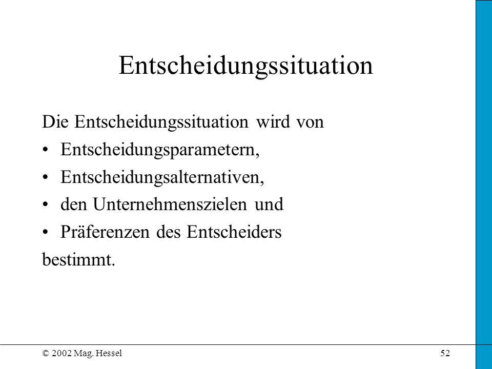 © 2002 Mag. Hessel52 Entscheidungssituation Die Entscheidungssituation wird von Entscheidungsparametern, Entscheidungsalternativen, den Unternehmenszi