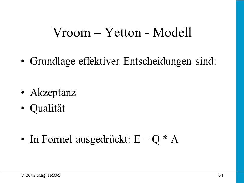 © 2002 Mag. Hessel64 Vroom – Yetton - Modell Grundlage effektiver Entscheidungen sind: Akzeptanz Qualität In Formel ausgedrückt: E = Q * A
