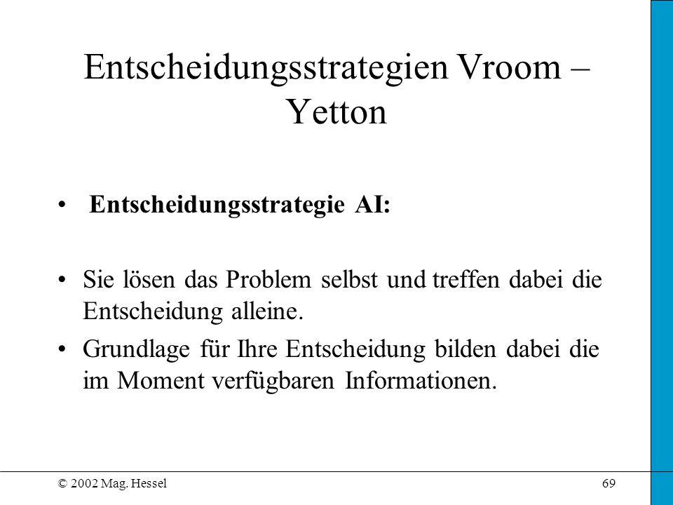 © 2002 Mag. Hessel69 Entscheidungsstrategie AI: Sie lösen das Problem selbst und treffen dabei die Entscheidung alleine. Grundlage für Ihre Entscheidu