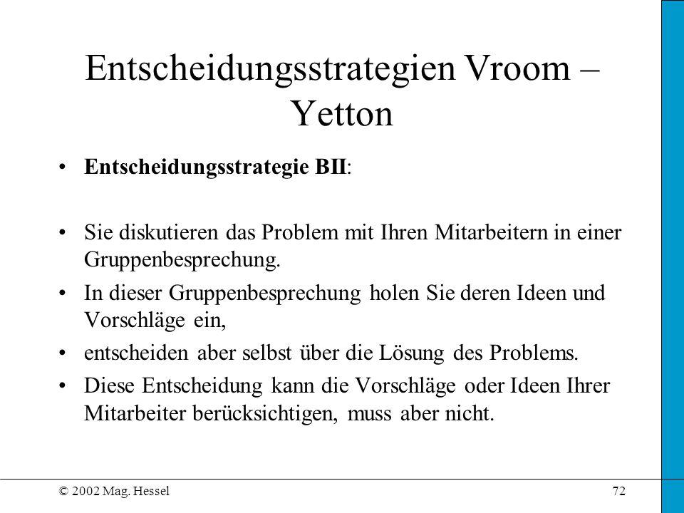 © 2002 Mag. Hessel72 Entscheidungsstrategien Vroom – Yetton Entscheidungsstrategie BII: Sie diskutieren das Problem mit Ihren Mitarbeitern in einer Gr