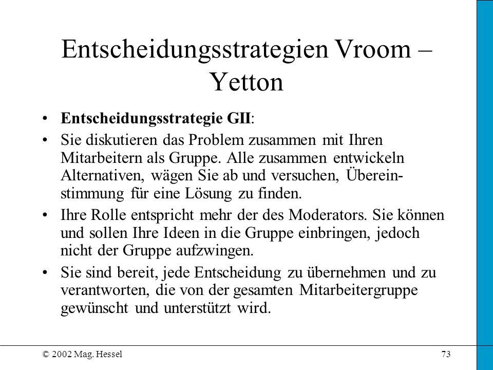 © 2002 Mag. Hessel73 Entscheidungsstrategie GII: Sie diskutieren das Problem zusammen mit Ihren Mitarbeitern als Gruppe. Alle zusammen entwickeln Alte