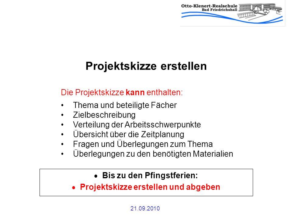 21.09.2010 Projektskizze erstellen Bis zu den Pfingstferien: Projektskizze erstellen und abgeben Die Projektskizze kann enthalten: Thema und beteiligt